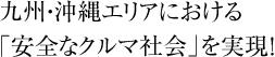 九州・沖縄エリアにおける「安全なクルマ社会」を実現!