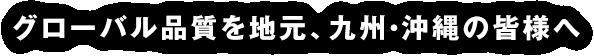 グローバル品質を地元、九州・沖縄の皆様へ。